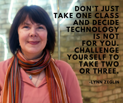 """Don't just take one class and decide technology is not for you. Challenge yourself to take two or three."" - Lynn Zeglin"