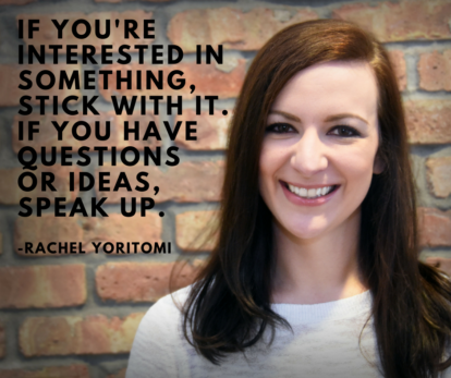 """If you're interested in something, stick with it. If you have questions or ideas, speak up."" - Rachel Yoritomi"