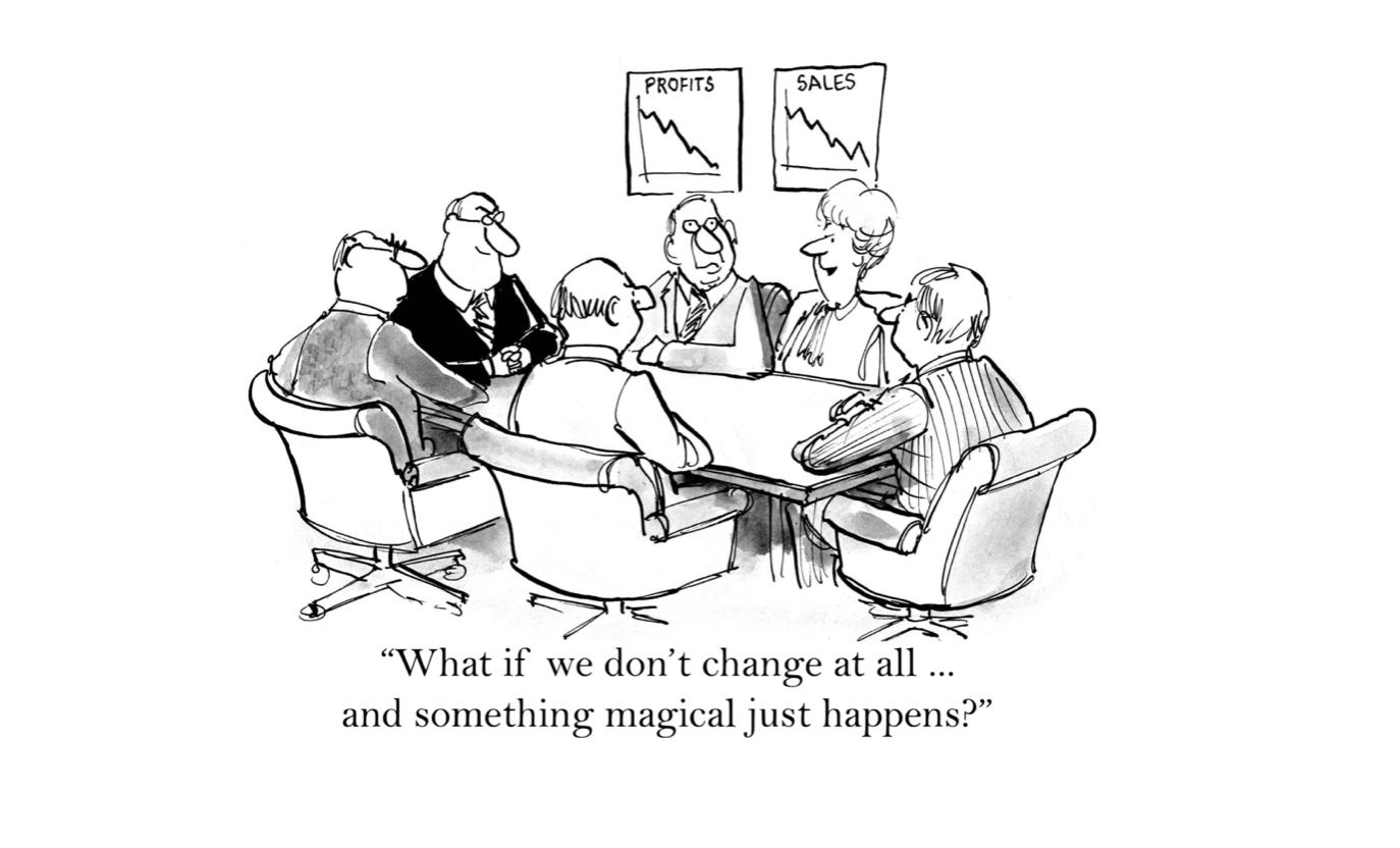 "A cartoon of a board meeting. On the wall two charts show profits and sales declining. One of the board members inquires, ""What if we don't change at all ... and something magical just happens?"""